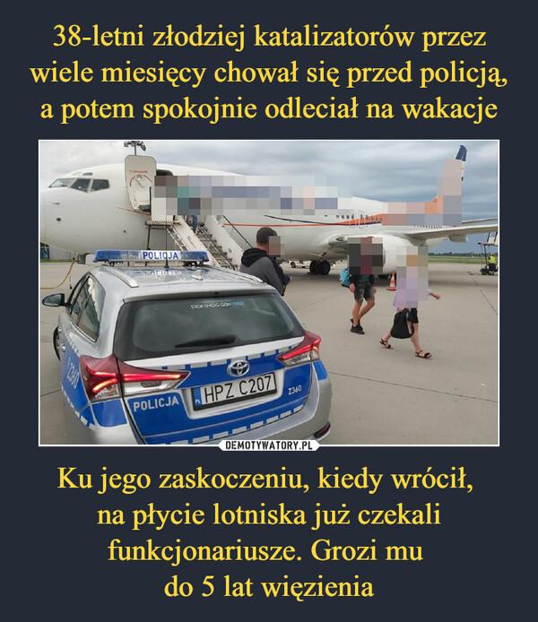 Ku jego zaskoczeniu, kiedy wrócił, na płycie lotniska już czekali funkcjonariusze. Grozi mu do 5 lat więzienia –