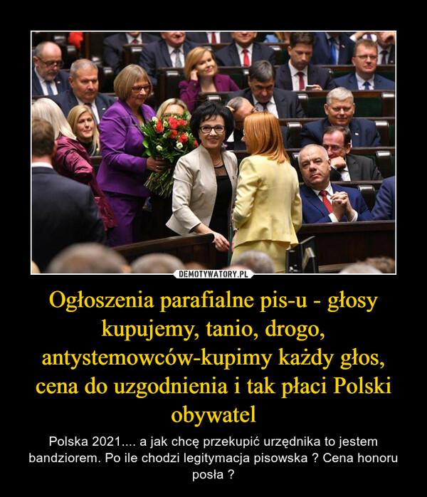 Ogłoszenia parafialne pis-u - głosy kupujemy, tanio, drogo, antystemowców-kupimy każdy głos, cena do uzgodnienia i tak płaci Polski obywatel – Polska 2021.... a jak chcę przekupić urzędnika to jestem bandziorem. Po ile chodzi legitymacja pisowska ? Cena honoru posła ?
