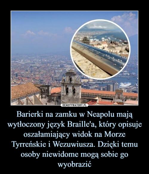 Barierki na zamku w Neapolu mają wytłoczony język Braille'a, który opisuje oszałamiający widok na Morze Tyrreńskie i Wezuwiusza. Dzięki temu osoby niewidome mogą sobie go wyobrazić