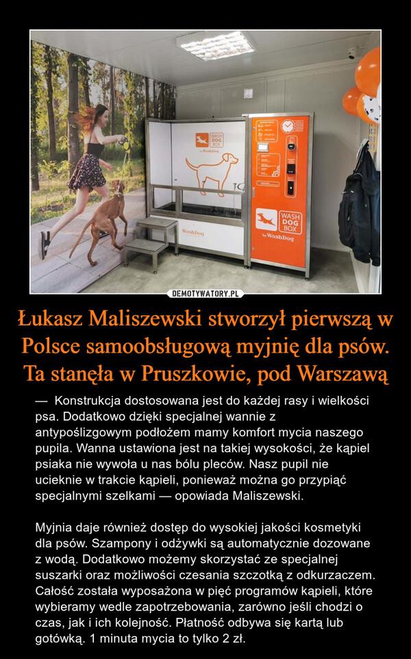 Łukasz Maliszewski stworzył pierwszą w Polsce samoobsługową myjnię dla psów. Ta stanęła w Pruszkowie, pod Warszawą – —  Konstrukcja dostosowana jest do każdej rasy i wielkości psa. Dodatkowo dzięki specjalnej wannie z antypoślizgowym podłożem mamy komfort mycia naszego pupila. Wanna ustawiona jest na takiej wysokości, że kąpiel psiaka nie wywoła u nas bólu pleców. Nasz pupil nie ucieknie w trakcie kąpieli, ponieważ można go przypiąć specjalnymi szelkami — opowiada Maliszewski.Myjnia daje również dostęp do wysokiej jakości kosmetyki dla psów. Szampony i odżywki są automatycznie dozowane z wodą. Dodatkowo możemy skorzystać ze specjalnej suszarki oraz możliwości czesania szczotką z odkurzaczem. Całość została wyposażona w pięć programów kąpieli, które wybieramy wedle zapotrzebowania, zarówno jeśli chodzi o czas, jak i ich kolejność. Płatność odbywa się kartą lub gotówką. 1 minuta mycia to tylko 2 zł.