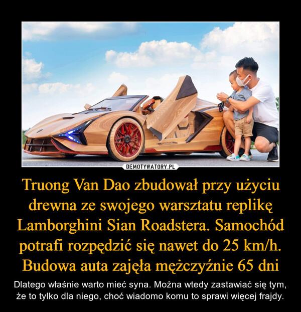 Truong Van Dao zbudował przy użyciu drewna ze swojego warsztatu replikę Lamborghini Sian Roadstera. Samochód potrafi rozpędzić się nawet do 25 km/h. Budowa auta zajęła mężczyźnie 65 dni – Dlatego właśnie warto mieć syna. Można wtedy zastawiać się tym, że to tylko dla niego, choć wiadomo komu to sprawi więcej frajdy.