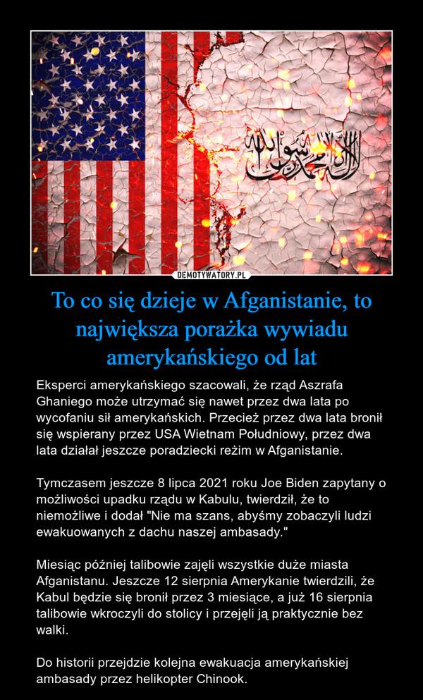 """To co się dzieje w Afganistanie, to największa porażka wywiadu amerykańskiego od lat – Eksperci amerykańskiego szacowali, że rząd Aszrafa Ghaniego może utrzymać się nawet przez dwa lata po wycofaniu sił amerykańskich. Przecież przez dwa lata bronił się wspierany przez USA Wietnam Południowy, przez dwa lata działał jeszcze poradziecki reżim w Afganistanie.Tymczasem jeszcze 8 lipca 2021 roku Joe Biden zapytany o możliwości upadku rządu w Kabulu, twierdził, że to niemożliwe i dodał """"Nie ma szans, abyśmy zobaczyli ludzi ewakuowanych z dachu naszej ambasady.""""Miesiąc później talibowie zajęli wszystkie duże miasta Afganistanu. Jeszcze 12 sierpnia Amerykanie twierdzili, że Kabul będzie się bronił przez 3 miesiące, a już 16 sierpnia talibowie wkroczyli do stolicy i przejęli ją praktycznie bez walki.Do historii przejdzie kolejna ewakuacja amerykańskiej ambasady przez helikopter Chinook."""
