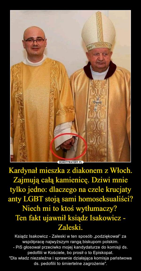 """Kardynał mieszka z diakonem z Włoch. Zajmują całą kamienicę. Dziwi mnie tylko jedno: dlaczego na czele krucjaty anty LGBT stoją sami homoseksualiści? Niech mi to ktoś wytłumaczy? Ten fakt ujawnił ksiądz Isakowicz - Zaleski. – Ksiądz Isakowicz - Zaleski w ten sposób """"podziękował"""" za współpracę najwyższym rangą biskupom polskim.- PiS głosował przeciwko mojej kandydaturze do komisji ds. pedofilii w Kościele, bo prosił o to Episkopat.""""Dla władz niezależna i sprawnie działająca komisja państwowa ds. pedofilii to śmiertelne zagrożenie""""."""