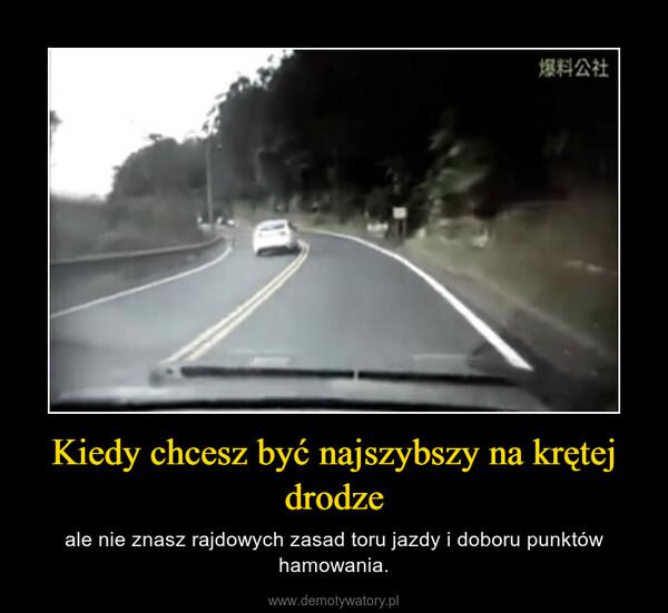 Kiedy chcesz być najszybszy na krętej drodze – ale nie znasz rajdowych zasad toru jazdy i doboru punktów hamowania.