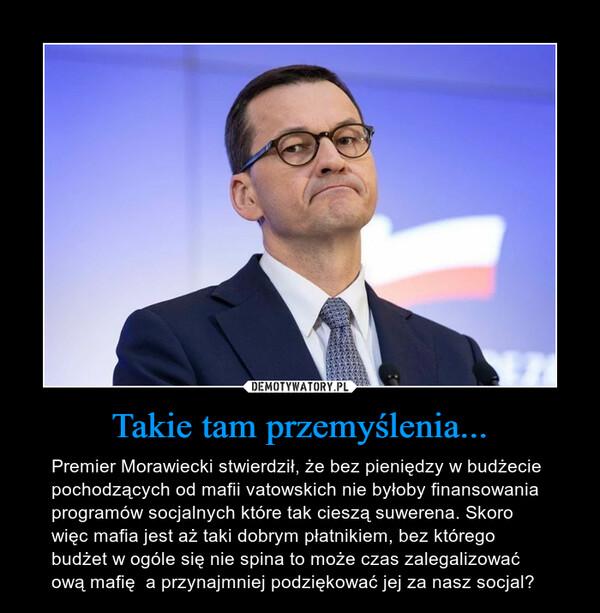 Takie tam przemyślenia... – Premier Morawiecki stwierdził, że bez pieniędzy w budżecie pochodzących od mafii vatowskich nie byłoby finansowania programów socjalnych które tak cieszą suwerena. Skoro więc mafia jest aż taki dobrym płatnikiem, bez którego budżet w ogóle się nie spina to może czas zalegalizować ową mafię  a przynajmniej podziękować jej za nasz socjal?