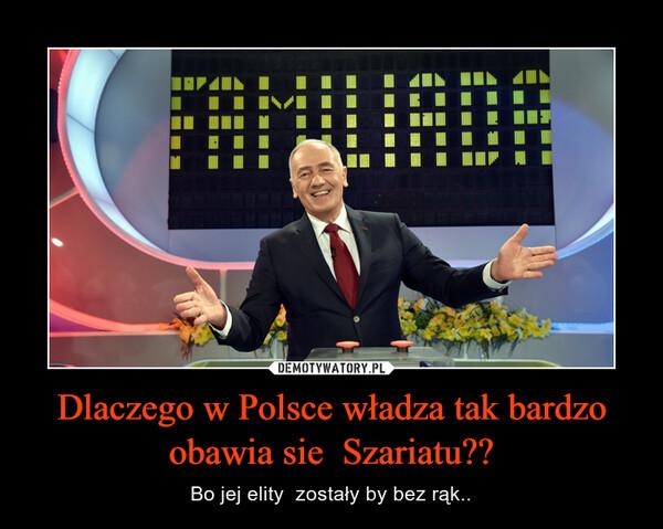 Dlaczego w Polsce władza tak bardzo obawia sie  Szariatu?? – Bo jej elity  zostały by bez rąk..