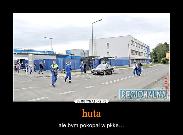 huta – ale bym pokopał w piłkę…