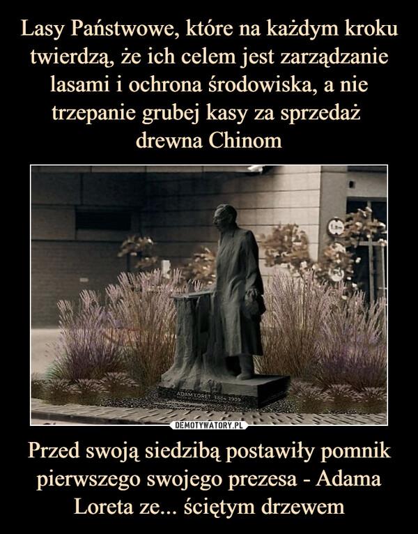 Przed swoją siedzibą postawiły pomnik pierwszego swojego prezesa - Adama Loreta ze... ściętym drzewem –