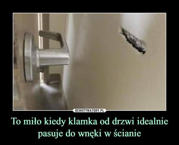 To miło kiedy klamka od drzwi idealnie pasuje do wnęki w ścianie –