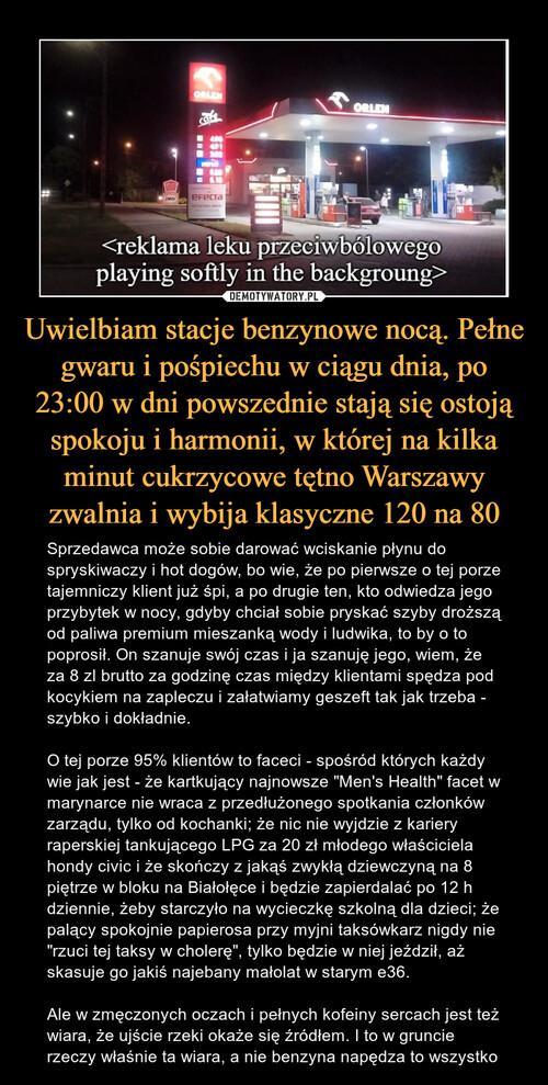 Uwielbiam stacje benzynowe nocą. Pełne gwaru i pośpiechu w ciągu dnia, po 23:00 w dni powszednie stają się ostoją spokoju i harmonii, w której na kilka minut cukrzycowe tętno Warszawy zwalnia i wybija klasyczne 120 na 80