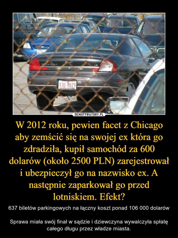 W 2012 roku, pewien facet z Chicago aby zemścić się na swojej ex która go zdradziła, kupił samochód za 600 dolarów (około 2500 PLN) zarejestrował i ubezpieczył go na nazwisko ex. A następnie zaparkował go przed lotniskiem. Efekt? – 637 biletów parkingowych na łączny koszt ponad 106 000 dolarówSprawa miała swój finał w sądzie i dziewczyna wywalczyła spłatę całego długu przez władze miasta.