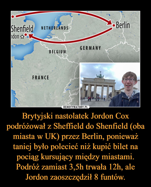 Brytyjski nastolatek Jordon Cox podróżował z Sheffield do Shenfield (oba miasta w UK) przez Berlin, ponieważ taniej było polecieć niż kupić bilet na pociąg kursujący między miastami. Podróż zamiast 3,5h trwała 12h, ale Jordon zaoszczędził 8 funtów. –