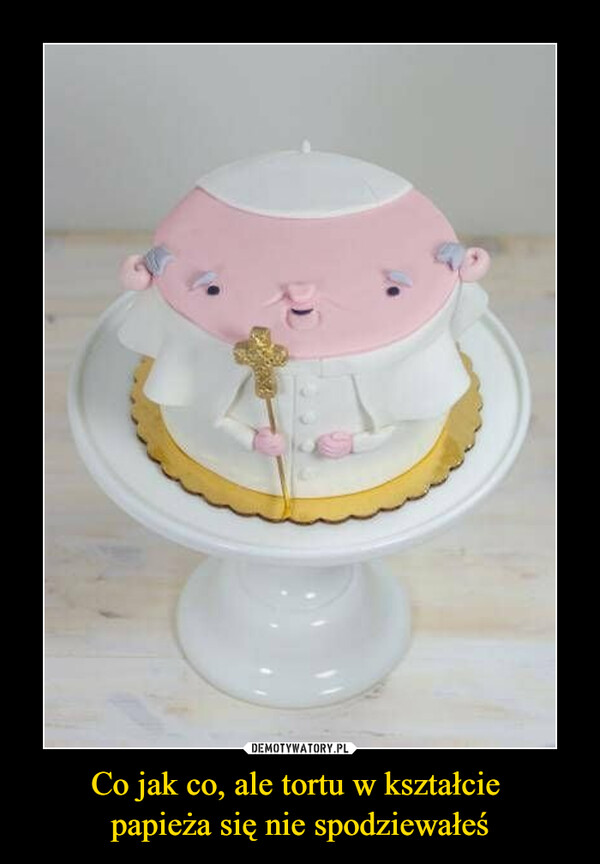 Co jak co, ale tortu w kształcie papieża się nie spodziewałeś –
