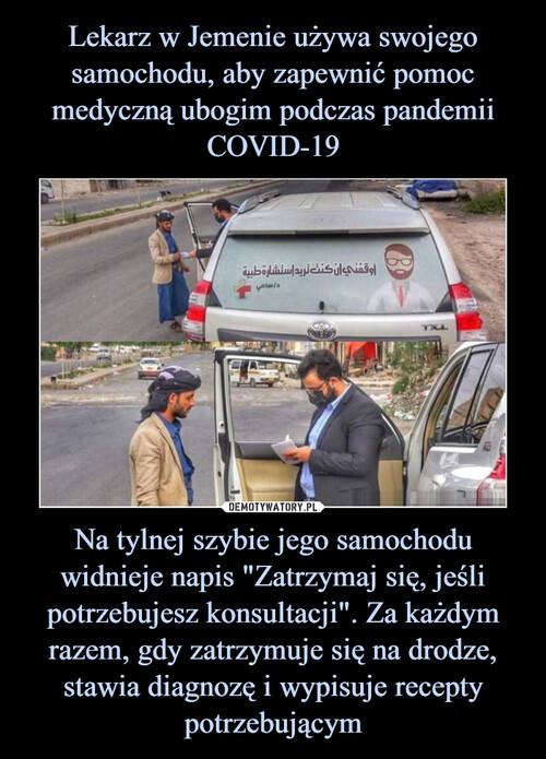 """Lekarz w Jemenie używa swojego samochodu, aby zapewnić pomoc medyczną ubogim podczas pandemii COVID-19 Na tylnej szybie jego samochodu widnieje napis """"Zatrzymaj się, jeśli potrzebujesz konsultacji"""". Za każdym razem, gdy zatrzymuje się na drodze, stawia diagnozę i wypisuje recepty potrzebującym"""