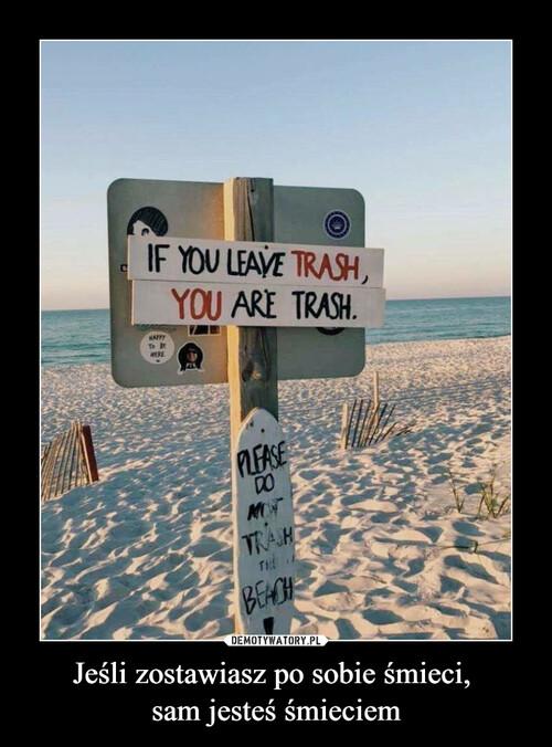 Jeśli zostawiasz po sobie śmieci,  sam jesteś śmieciem