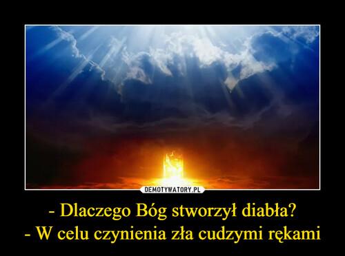 - Dlaczego Bóg stworzył diabła? - W celu czynienia zła cudzymi rękami