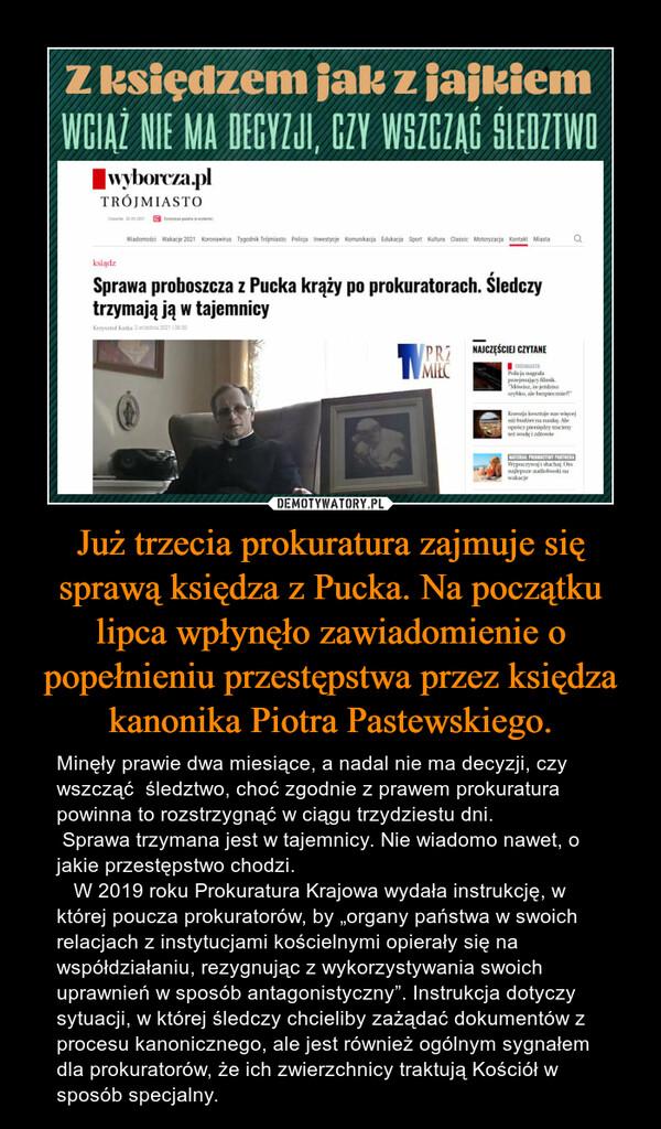 """Już trzecia prokuratura zajmuje się sprawą księdza z Pucka. Na początku lipca wpłynęło zawiadomienie o popełnieniu przestępstwa przez księdza kanonika Piotra Pastewskiego. – Minęły prawie dwa miesiące, a nadal nie ma decyzji, czy wszcząć  śledztwo, choć zgodnie z prawem prokuratura powinna to rozstrzygnąć w ciągu trzydziestu dni.  Sprawa trzymana jest w tajemnicy. Nie wiadomo nawet, o jakie przestępstwo chodzi.   W 2019 roku Prokuratura Krajowa wydała instrukcję, w której poucza prokuratorów, by """"organy państwa w swoich relacjach z instytucjami kościelnymi opierały się na współdziałaniu, rezygnując z wykorzystywania swoich uprawnień w sposób antagonistyczny"""". Instrukcja dotyczy sytuacji, w której śledczy chcieliby zażądać dokumentów z procesu kanonicznego, ale jest również ogólnym sygnałem dla prokuratorów, że ich zwierzchnicy traktują Kościół w sposób specjalny."""