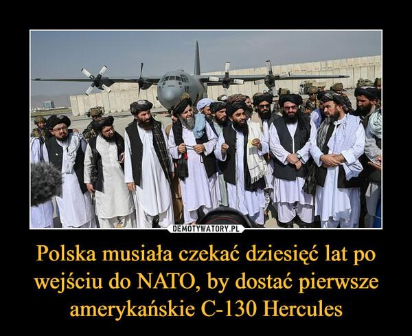 Polska musiała czekać dziesięć lat po wejściu do NATO, by dostać pierwsze amerykańskie C-130 Hercules –