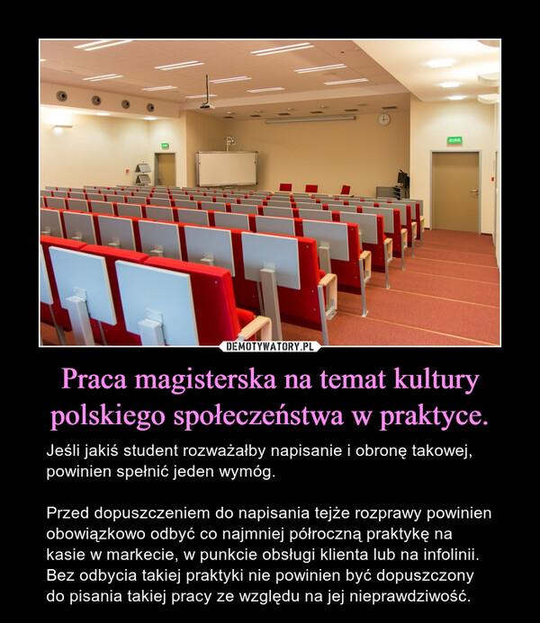 Praca magisterska na temat kultury polskiego społeczeństwa w praktyce. – Jeśli jakiś student rozważałby napisanie i obronę takowej, powinien spełnić jeden wymóg. Przed dopuszczeniem do napisania tejże rozprawy powinien obowiązkowo odbyć co najmniej półroczną praktykę na kasie w markecie, w punkcie obsługi klienta lub na infolinii. Bez odbycia takiej praktyki nie powinien być dopuszczony do pisania takiej pracy ze względu na jej nieprawdziwość.