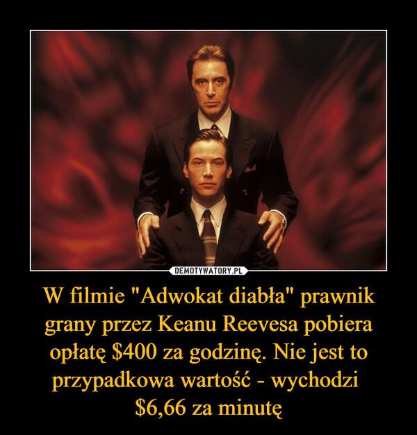 """W filmie """"Adwokat diabła"""" prawnik grany przez Keanu Reevesa pobiera opłatę $400 za godzinę. Nie jest to przypadkowa wartość - wychodzi $6,66 za minutę –"""