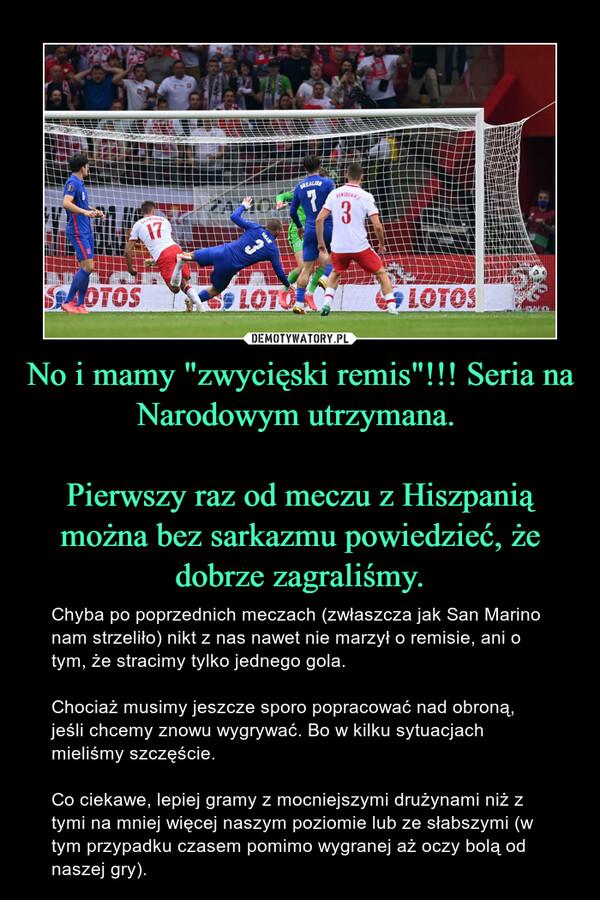 """No i mamy """"zwycięski remis""""!!! Seria na Narodowym utrzymana. Pierwszy raz od meczu z Hiszpanią można bez sarkazmu powiedzieć, że dobrze zagraliśmy. – Chyba po poprzednich meczach (zwłaszcza jak San Marino nam strzeliło) nikt z nas nawet nie marzył o remisie, ani o tym, że stracimy tylko jednego gola. Chociaż musimy jeszcze sporo popracować nad obroną, jeśli chcemy znowu wygrywać. Bo w kilku sytuacjach mieliśmy szczęście. Co ciekawe, lepiej gramy z mocniejszymi drużynami niż z tymi na mniej więcej naszym poziomie lub ze słabszymi (w tym przypadku czasem pomimo wygranej aż oczy bolą od naszej gry)."""