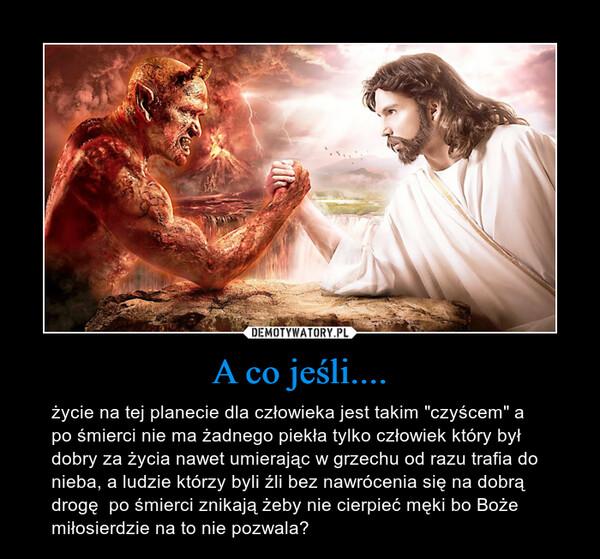 """A co jeśli.... – życie na tej planecie dla człowieka jest takim """"czyścem"""" a po śmierci nie ma żadnego piekła tylko człowiek który był dobry za życia nawet umierając w grzechu od razu trafia do nieba, a ludzie którzy byli źli bez nawrócenia się na dobrą drogę  po śmierci znikają żeby nie cierpieć męki bo Boże miłosierdzie na to nie pozwala?"""