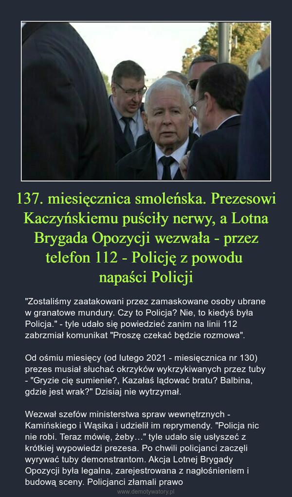 """137. miesięcznica smoleńska. Prezesowi Kaczyńskiemu puściły nerwy, a Lotna Brygada Opozycji wezwała - przez telefon 112 - Policję z powodu napaści Policji – """"Zostaliśmy zaatakowani przez zamaskowane osoby ubrane w granatowe mundury. Czy to Policja? Nie, to kiedyś była Policja."""" - tyle udało się powiedzieć zanim na linii 112 zabrzmiał komunikat """"Proszę czekać będzie rozmowa"""".Od ośmiu miesięcy (od lutego 2021 - miesięcznica nr 130) prezes musiał słuchać okrzyków wykrzykiwanych przez tuby - """"Gryzie cię sumienie?, Kazałaś lądować bratu? Balbina, gdzie jest wrak?"""" Dzisiaj nie wytrzymał.Wezwał szefów ministerstwa spraw wewnętrznych - Kamińskiego i Wąsika i udzielił im reprymendy. """"Policja nic nie robi. Teraz mówię, żeby…"""" tyle udało się usłyszeć z krótkiej wypowiedzi prezesa. Po chwili policjanci zaczęli wyrywać tuby demonstrantom. Akcja Lotnej Brygady Opozycji była legalna, zarejestrowana z nagłośnieniem i budową sceny. Policjanci złamali prawo"""