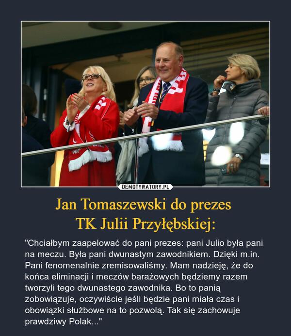 """Jan Tomaszewski do prezes TK Julii Przyłębskiej: – """"Chciałbym zaapelować do pani prezes: pani Julio była pani na meczu. Była pani dwunastym zawodnikiem. Dzięki m.in. Pani fenomenalnie zremisowaliśmy. Mam nadzieję, że do końca eliminacji i meczów barażowych będziemy razem tworzyli tego dwunastego zawodnika. Bo to panią zobowiązuje, oczywiście jeśli będzie pani miała czas i obowiązki służbowe na to pozwolą. Tak się zachowuje prawdziwy Polak..."""""""