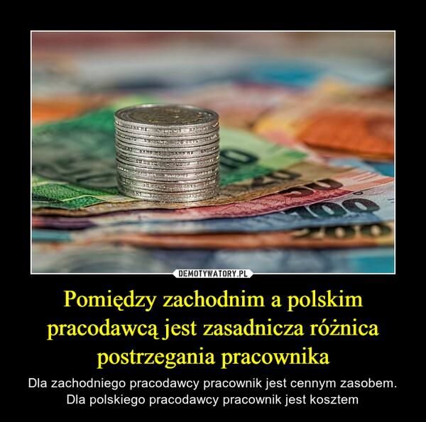 Pomiędzy zachodnim a polskim pracodawcą jest zasadnicza różnica postrzegania pracownika – Dla zachodniego pracodawcy pracownik jest cennym zasobem.Dla polskiego pracodawcy pracownik jest kosztem