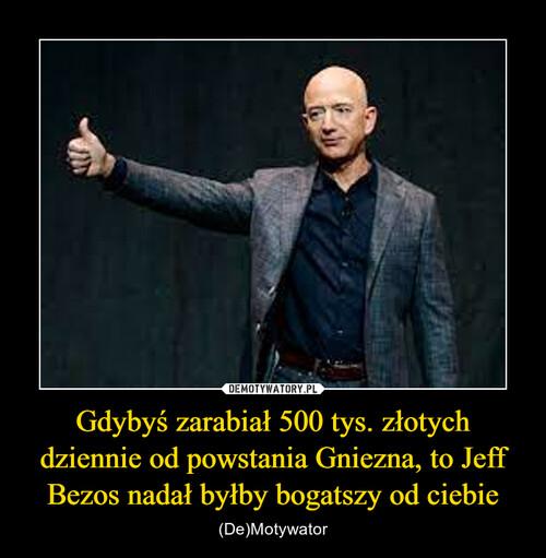 Gdybyś zarabiał 500 tys. złotych dziennie od powstania Gniezna, to Jeff Bezos nadał byłby bogatszy od ciebie