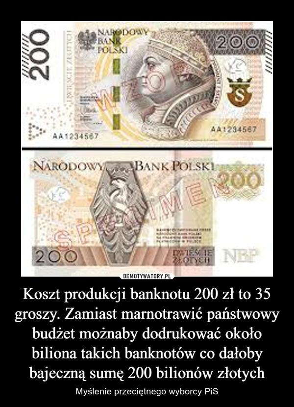 Koszt produkcji banknotu 200 zł to 35 groszy. Zamiast marnotrawić państwowy budżet możnaby dodrukować około biliona takich banknotów co dałoby bajeczną sumę 200 bilionów złotych