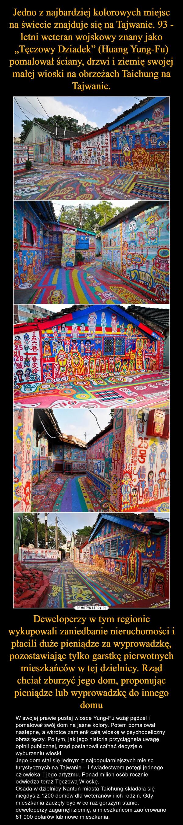 Deweloperzy w tym regionie wykupowali zaniedbanie nieruchomości i płacili duże pieniądze za wyprowadzkę, pozostawiając tylko garstkę pierwotnych mieszkańców w tej dzielnicy. Rząd chciał zburzyć jego dom, proponując pieniądze lub wyprowadzkę do innego domu – W swojej prawie pustej wiosce Yung-Fu wziął pędzel i pomalował swój dom na jasne kolory. Potem pomalował następne, a wkrótce zamienił całą wioskę w psychodeliczny obraz tęczy. Po tym, jak jego historia przyciągnęła uwagę opinii publicznej, rząd postanowił cofnąć decyzję o wyburzeniu wioski.Jego dom stał się jednym z najpopularniejszych miejsc turystycznych na Tajwanie – i świadectwem potęgi jednego człowieka  i jego artyzmu. Ponad milion osób rocznie odwiedza teraz Tęczową Wioskę.Osada w dzielnicy Nantun miasta Taichung składała się niegdyś z 1200 domów dla weteranów i ich rodzin. Gdy mieszkania zaczęły być w co raz gorszym stanie, deweloperzy zagarnęli ziemię, a mieszkańcom zaoferowano 61 000 dolarów lub nowe mieszkania.