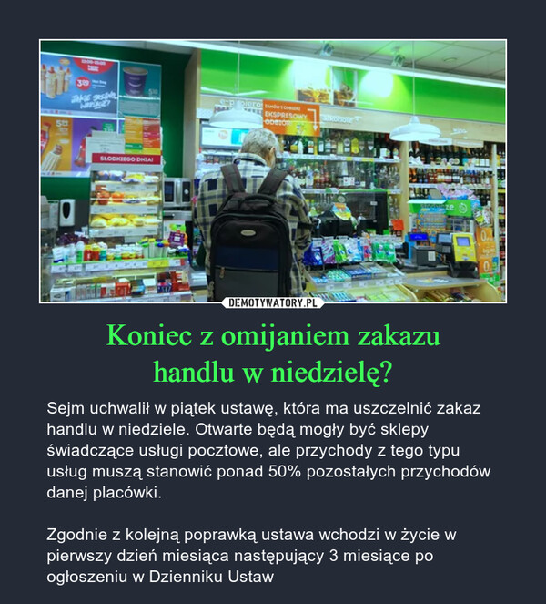 Koniec z omijaniem zakazuhandlu w niedzielę? – Sejm uchwalił w piątek ustawę, która ma uszczelnić zakaz handlu w niedziele. Otwarte będą mogły być sklepy świadczące usługi pocztowe, ale przychody z tego typu usług muszą stanowić ponad 50% pozostałych przychodów danej placówki.Zgodnie z kolejną poprawką ustawa wchodzi w życie w pierwszy dzień miesiąca następujący 3 miesiące po ogłoszeniu w Dzienniku Ustaw