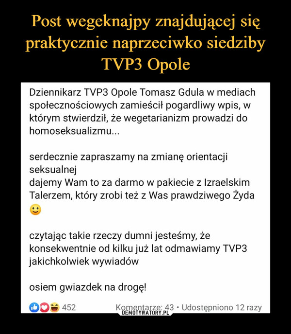 –  Dziennikarz TVP3 Opole Tomasz Gdula w mediachspołecznościowych zamieścił pogardliwy wpis, wktórym stwierdził, że wegetarianizm prowadzi dohomoseksualizmu...serdecznie zapraszamy na zmianę orientacjiseksualnejdajemy Wam to za darmo w pakiecie z IzraelskimTalerzem, który zrobi też z Was prawdziwego Żydaczytając takie rzeczy dumni jesteśmy, żekonsekwentnie od kilku już lat odmawiamy TVP3jakichkolwiek wywiadówosiem gwiazdek na drogę!A 452Komentarze: 43 • Udostępniono 12 razy