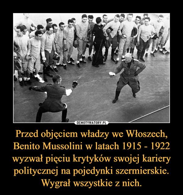 Przed objęciem władzy we Włoszech, Benito Mussolini w latach 1915 - 1922 wyzwał pięciu krytyków swojej kariery politycznej na pojedynki szermierskie. Wygrał wszystkie z nich. –