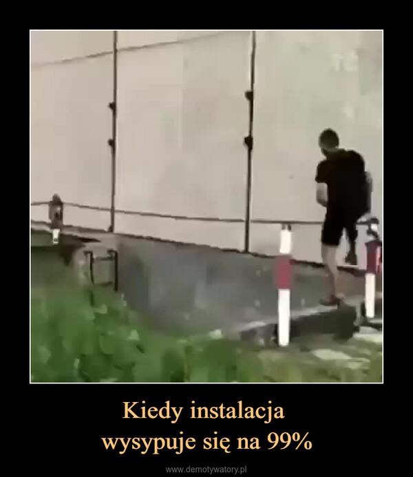 Kiedy instalacja wysypuje się na 99% –