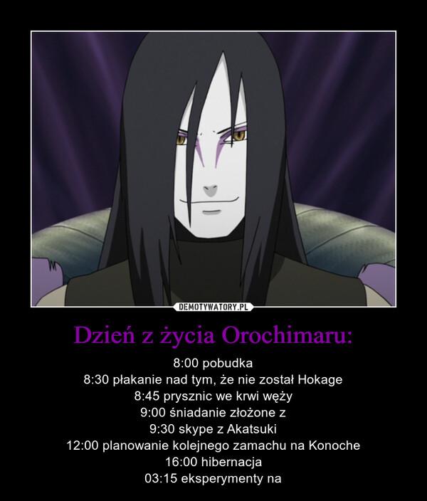 Dzień z życia Orochimaru: – 8:00 pobudka8:30 płakanie nad tym, że nie został Hokage8:45 prysznic we krwi węży9:00 śniadanie złożone z9:30 skype z Akatsuki12:00 planowanie kolejnego zamachu na Konoche16:00 hibernacja03:15 eksperymenty na