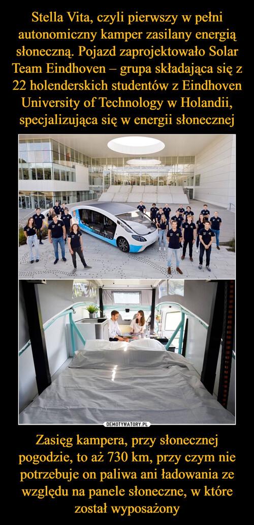 Stella Vita, czyli pierwszy w pełni autonomiczny kamper zasilany energią słoneczną. Pojazd zaprojektowało Solar Team Eindhoven – grupa składająca się z 22 holenderskich studentów z Eindhoven University of Technology w Holandii, specjalizująca się w energii słonecznej Zasięg kampera, przy słonecznej pogodzie, to aż 730 km, przy czym nie potrzebuje on paliwa ani ładowania ze względu na panele słoneczne, w które został wyposażony