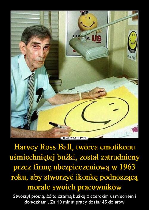 Harvey Ross Ball, twórca emotikonu uśmiechniętej buźki, został zatrudniony przez firmę ubezpieczeniową w 1963 roku, aby stworzyć ikonkę podnoszącą morale swoich pracowników