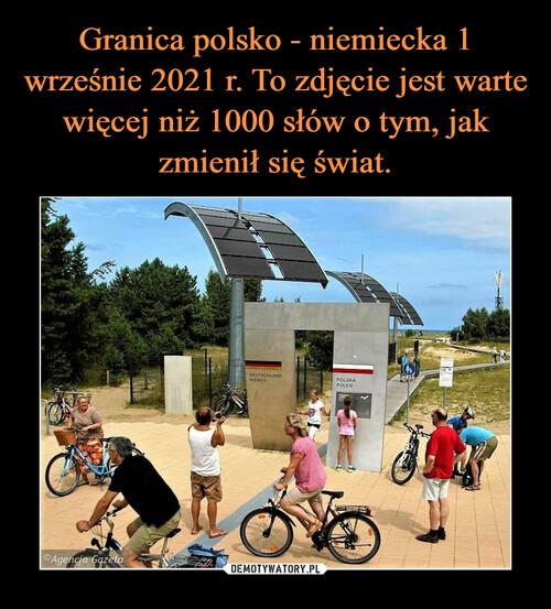Granica polsko - niemiecka 1 wrześnie 2021 r. To zdjęcie jest warte więcej niż 1000 słów o tym, jak zmienił się świat.