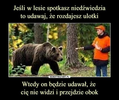 Jeśli w lesie spotkasz niedźwiedzia to udawaj, że rozdajesz ulotki Wtedy on będzie udawał, że  cię nie widzi i przejdzie obok