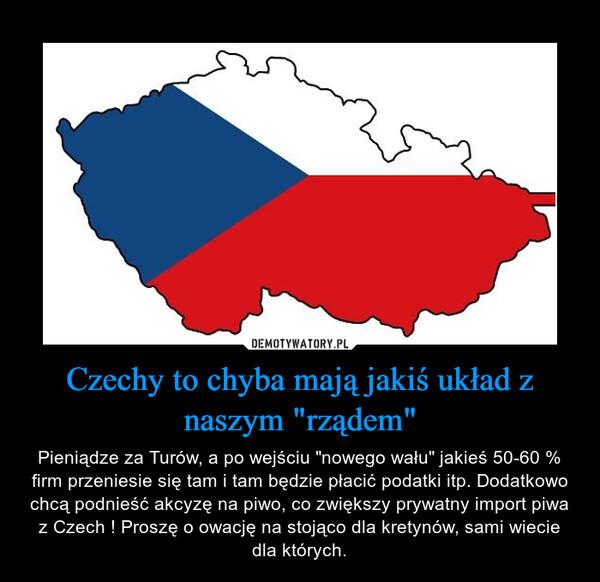 """Czechy to chyba mają jakiś układ z naszym """"rządem"""" – Pieniądze za Turów, a po wejściu """"nowego wału"""" jakieś 50-60 % firm przeniesie się tam i tam będzie płacić podatki itp. Dodatkowo chcą podnieść akcyzę na piwo, co zwiększy prywatny import piwa z Czech ! Proszę o owację na stojąco dla kretynów, sami wiecie dla których."""