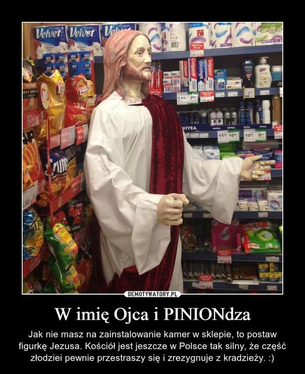 W imię Ojca i PINIONdza – Jak nie masz na zainstalowanie kamer w sklepie, to postaw figurkę Jezusa. Kościół jest jeszcze w Polsce tak silny, że część złodziei pewnie przestraszy się i zrezygnuje z kradzieży. :)