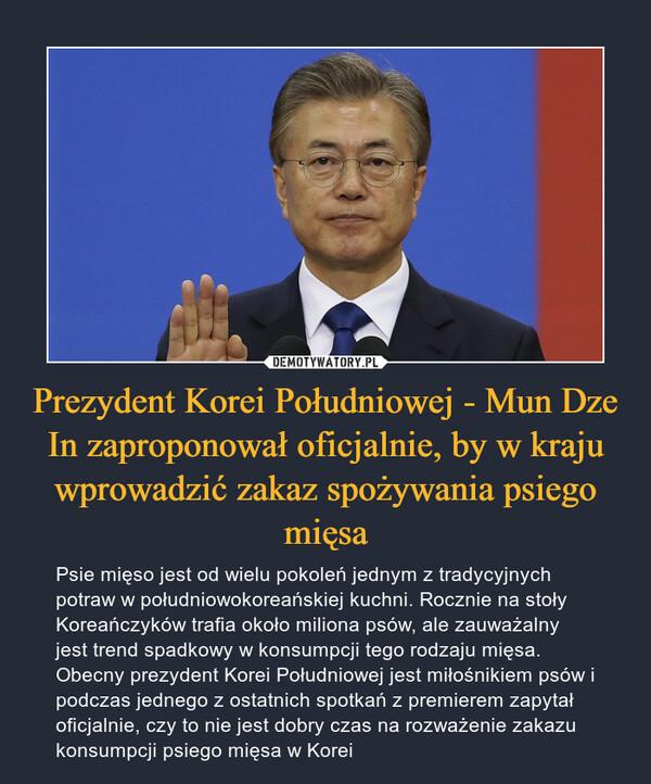 Prezydent Korei Południowej - Mun Dze In zaproponował oficjalnie, by w kraju wprowadzić zakaz spożywania psiego mięsa – Psie mięso jest od wielu pokoleń jednym z tradycyjnych potraw w południowokoreańskiej kuchni. Rocznie na stoły Koreańczyków trafia około miliona psów, ale zauważalny jest trend spadkowy w konsumpcji tego rodzaju mięsa. Obecny prezydent Korei Południowej jest miłośnikiem psów i podczas jednego z ostatnich spotkań z premierem zapytał oficjalnie, czy to nie jest dobry czas na rozważenie zakazu konsumpcji psiego mięsa w Korei