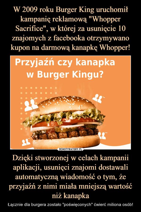 """Dzięki stworzonej w celach kampanii aplikacji, usunięci znajomi dostawali automatyczną wiadomość o tym, że przyjaźń z nimi miała mniejszą wartość niż kanapka – Łącznie dla burgera zostało """"poświęconych"""" ćwierć miliona osób!"""