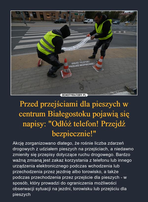 """Przed przejściami dla pieszych w centrum Białegostoku pojawią się napisy: """"Odłóż telefon! Przejdź bezpiecznie!"""" – Akcję zorganizowano dlatego, że rośnie liczba zdarzeń drogowych z udziałem pieszych na przejściach, a niedawno zmieniły się przepisy dotyczące ruchu drogowego. Bardzo ważną zmianą jest zakaz korzystania z telefonu lub innego urządzenia elektronicznego podczas wchodzenia lub przechodzenia przez jezdnię albo torowisko, a także podczas przechodzenia przez przejście dla pieszych - w sposób, który prowadzi do ograniczenia możliwości obserwacji sytuacji na jezdni, torowisku lub przejściu dla pieszych"""