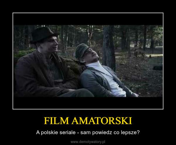 FILM AMATORSKI – A polskie seriale - sam powiedz co lepsze?