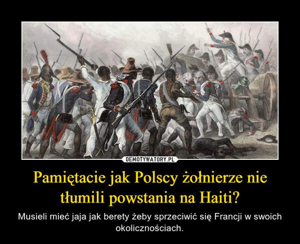Pamiętacie jak Polscy żołnierze nie tłumili powstania na Haiti? – Musieli mieć jaja jak berety żeby sprzeciwić się Francji w swoich okolicznościach.