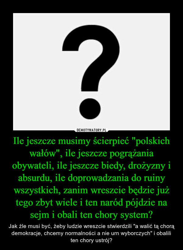 """Ile jeszcze musimy ścierpieć """"polskich wałów"""", ile jeszcze pogrążania obywateli, ile jeszcze biedy, drożyzny i absurdu, ile doprowadzania do ruiny wszystkich, zanim wreszcie będzie już tego zbyt wiele i ten naród pójdzie na sejm i obali ten chory system? – Jak źle musi być, żeby ludzie wreszcie stwierdzili """"a walić tą chorą demokracje, chcemy normalności a nie urn wyborczych"""" i obalili ten chory ustrój?"""