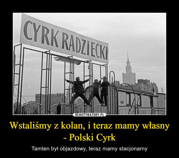 Wstaliśmy z kolan, i teraz mamy własny - Polski Cyrk – Tamten był objazdowy, teraz mamy stacjonarny